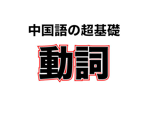 中国語の基礎004 : 動詞 (dòng cí)